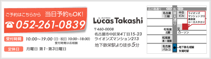 お問い合わせ先。電話番号052-261-2839。名古屋市中区栄 地下鉄栄駅より徒歩5分 美容室 ルーカスタカシ。